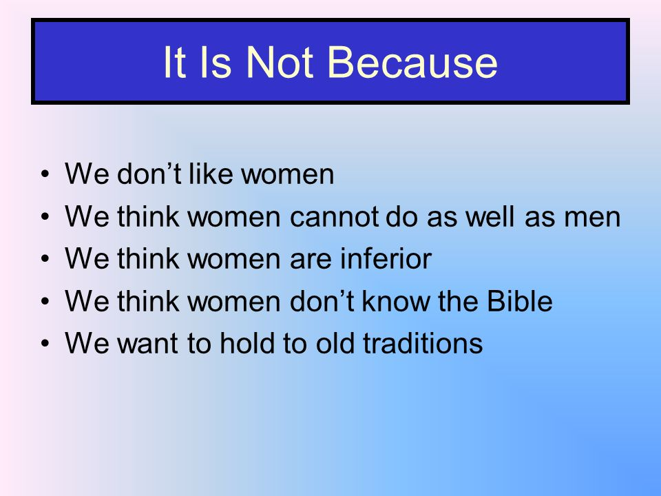It Is Not Because We dont like women We think women cannot do as well as men We think women are inferior We think women dont know the Bible We want to hold to old traditions