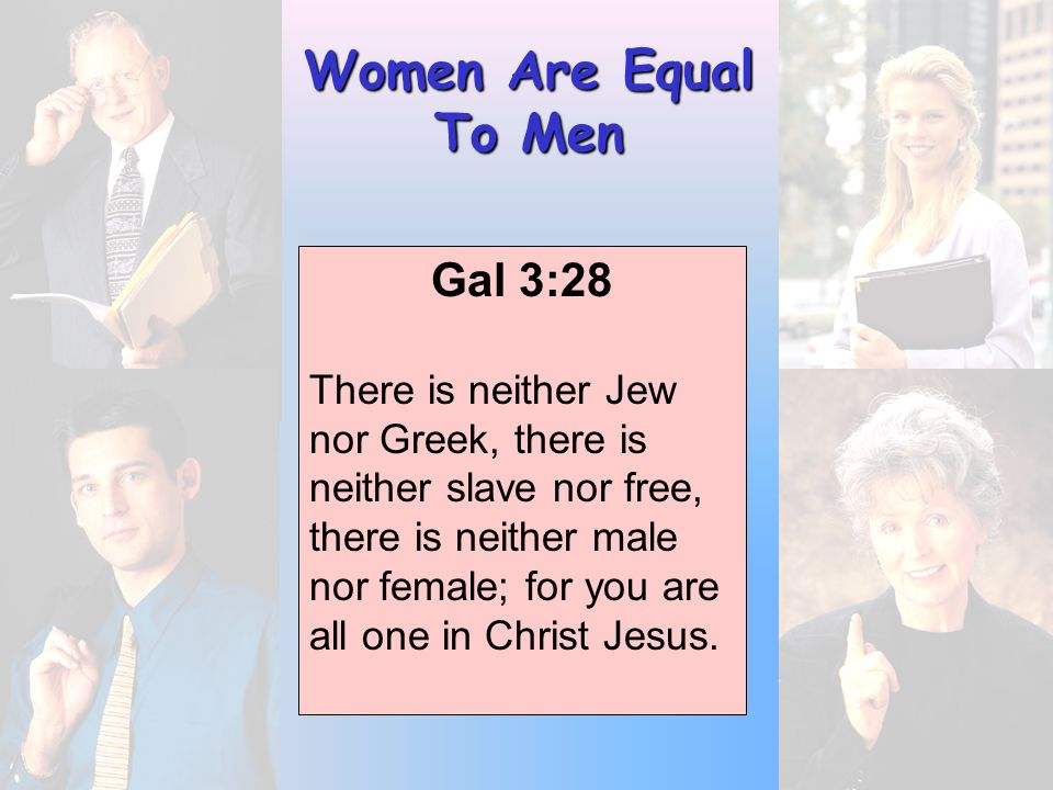 Women Are Equal To Men Gal 3:28 There is neither Jew nor Greek, there is neither slave nor free, there is neither male nor female; for you are all one in Christ Jesus.