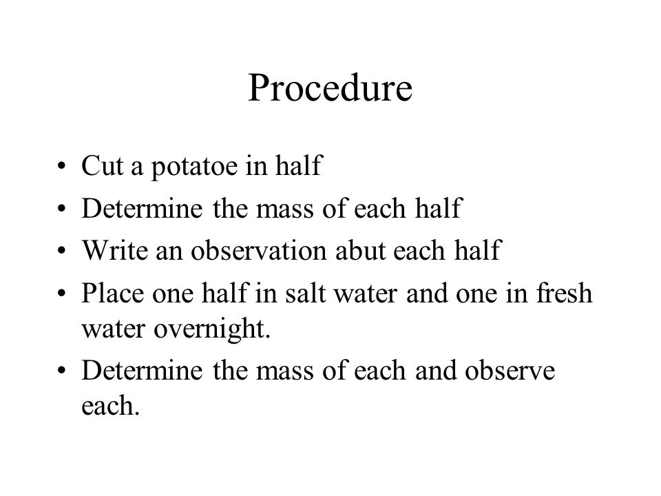 Procedure Cut a potatoe in half Determine the mass of each half Write an observation abut each half Place one half in salt water and one in fresh water overnight.