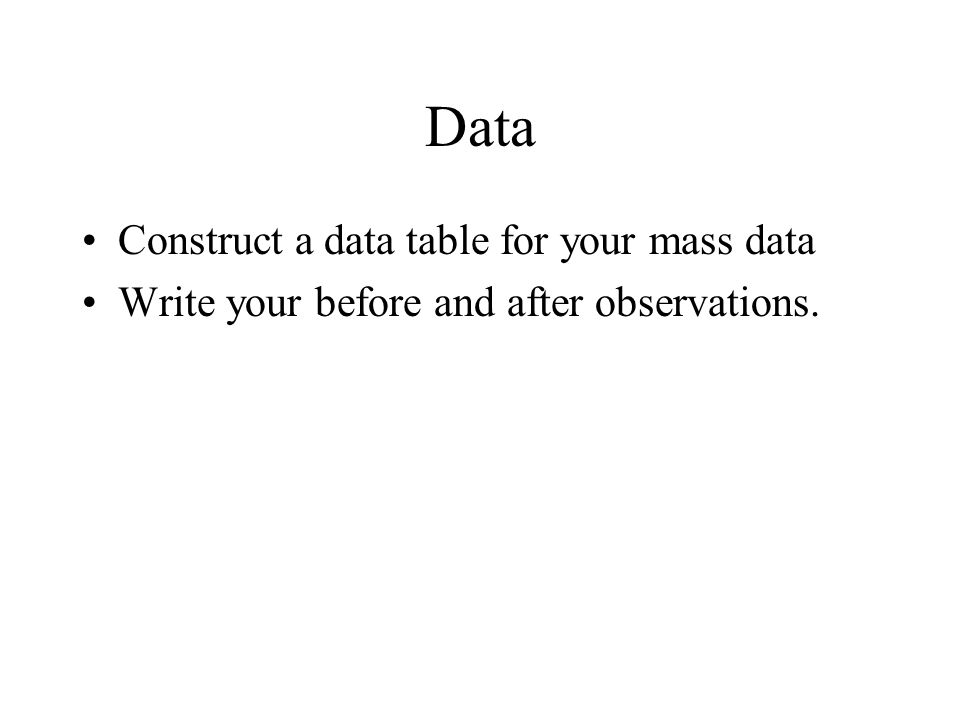 Data Construct a data table for your mass data Write your before and after observations.