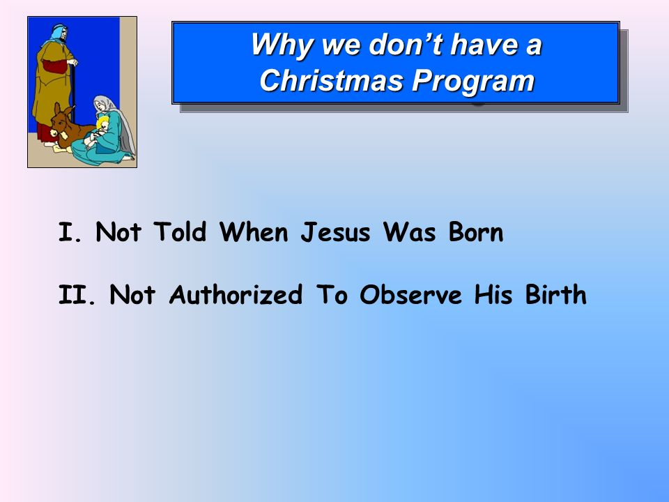 Why we dont have a Christmas Program Why we dont have a Christmas Program I. Not Told When Jesus Was Born II. Not Authorized To Observe His Birth