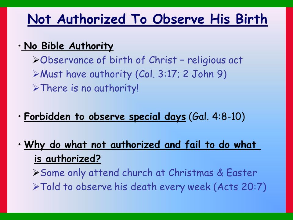 Not Authorized To Observe His Birth No Bible Authority Observance of birth of Christ – religious act Must have authority (Col. 3:17; 2 John 9) There i