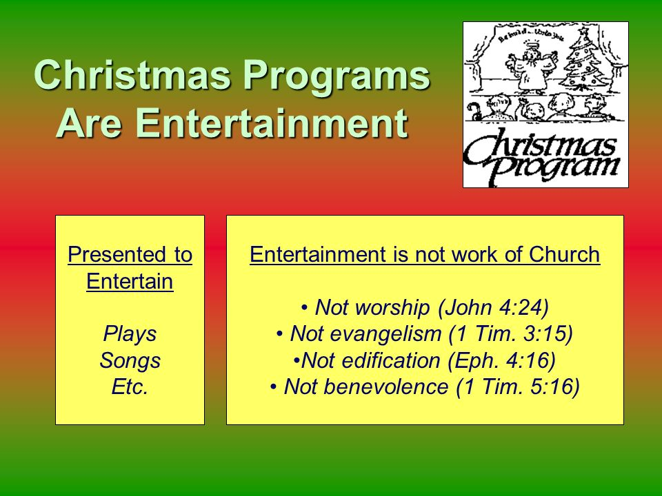 Christmas Programs Are Entertainment Presented to Entertain Plays Songs Etc. Entertainment is not work of Church Not worship (John 4:24) Not evangelis