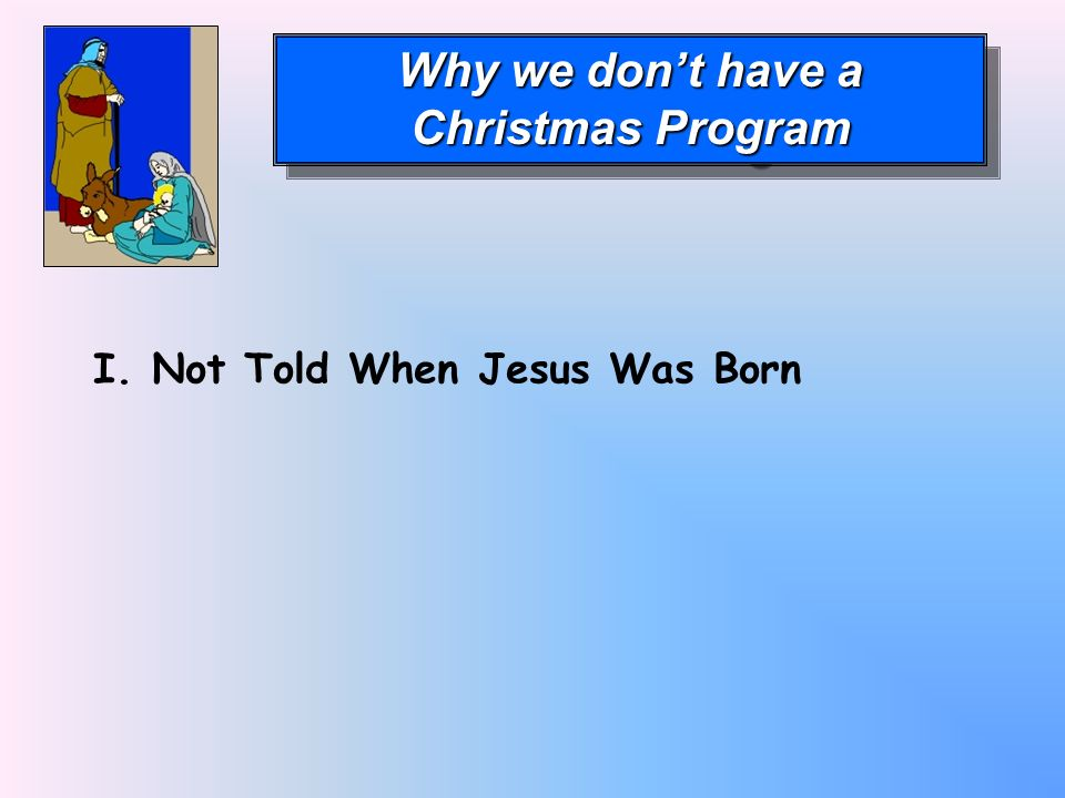 Why we dont have a Christmas Program Why we dont have a Christmas Program I. Not Told When Jesus Was Born
