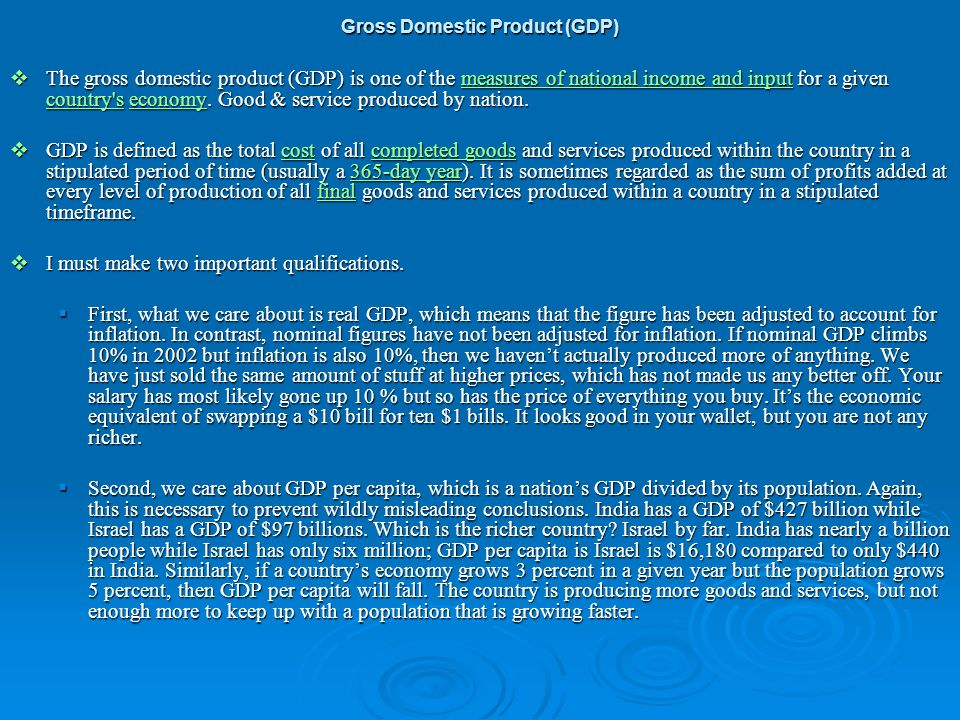 The gross domestic product (GDP) is one of the measures of national income and input for a given country's economy. Good & service produced by nation.