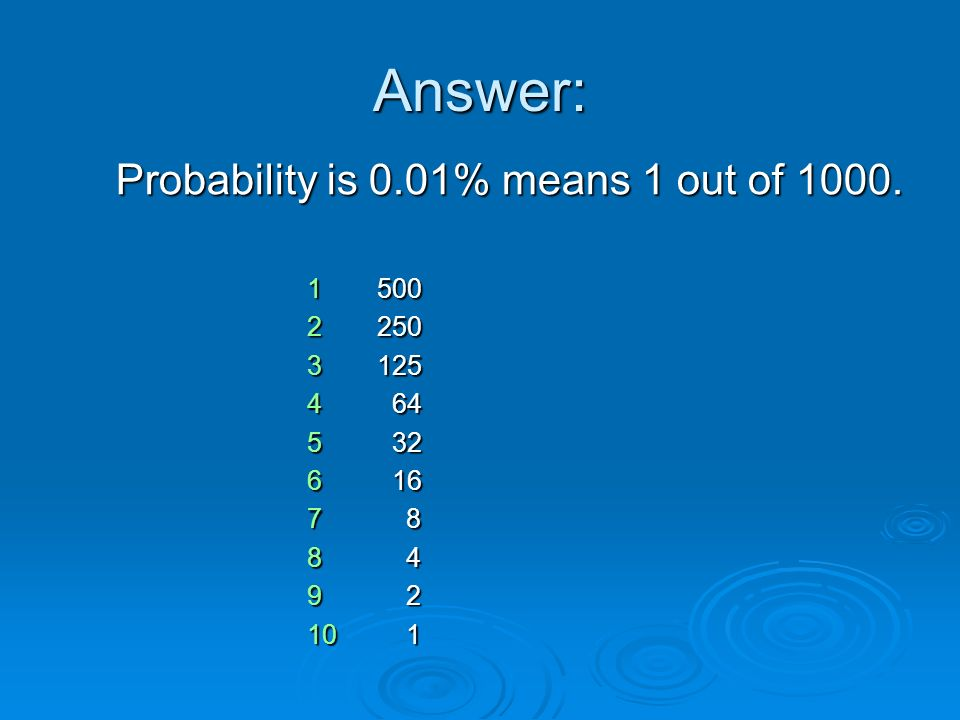 Answer: Probability is 0.01% means 1 out of 1000. 1 500 2 250 3 125 4 64 5 32 6 16 7 8 8 4 9 2 10 1