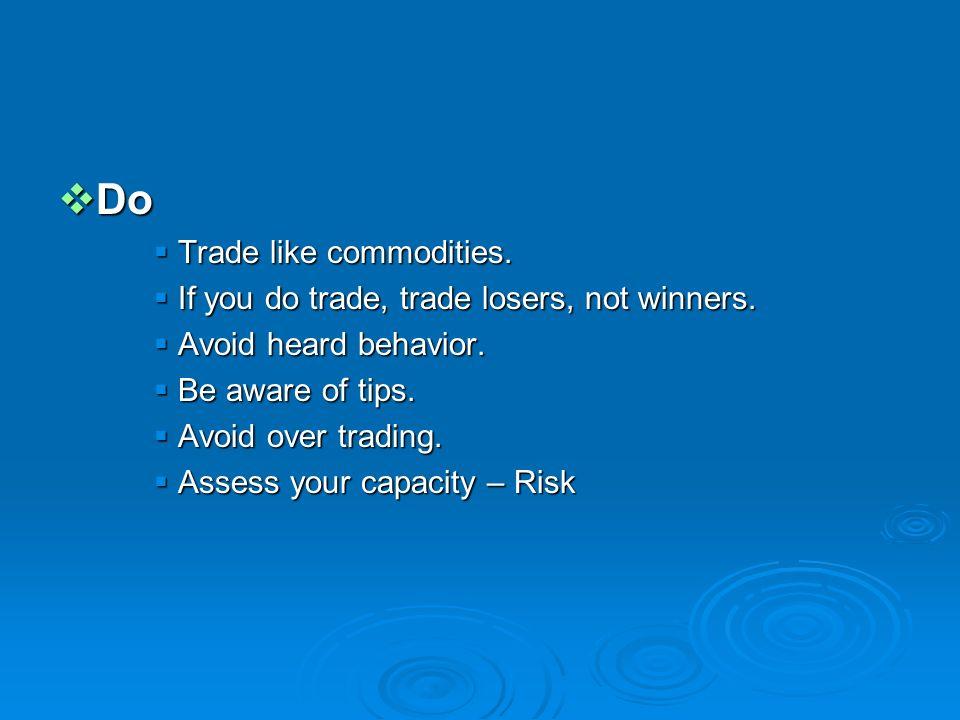 Do Do Trade like commodities. Trade like commodities. If you do trade, trade losers, not winners. If you do trade, trade losers, not winners. Avoid he