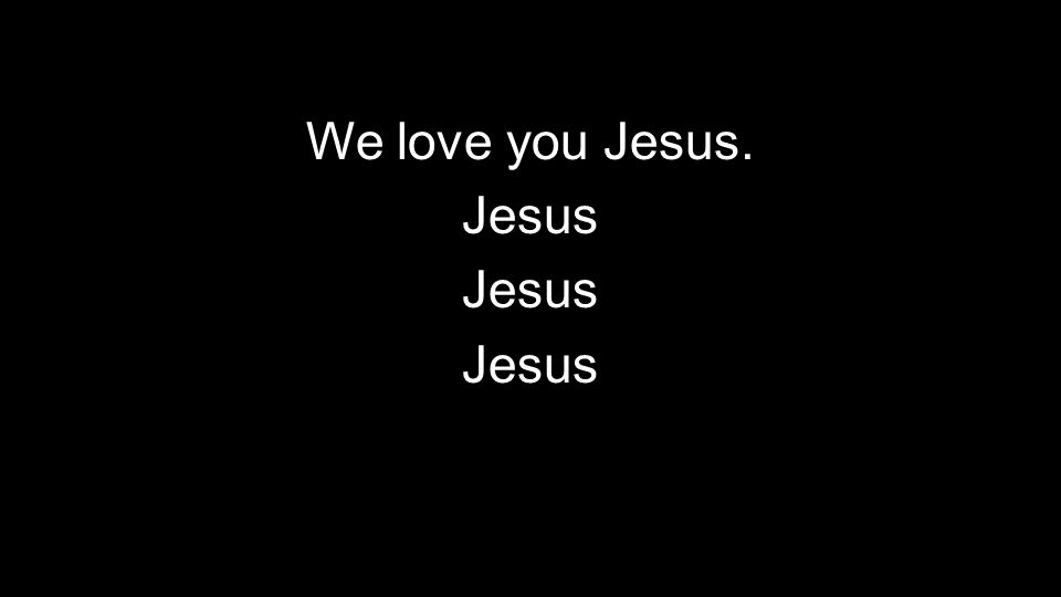 We love you Jesus. Jesus