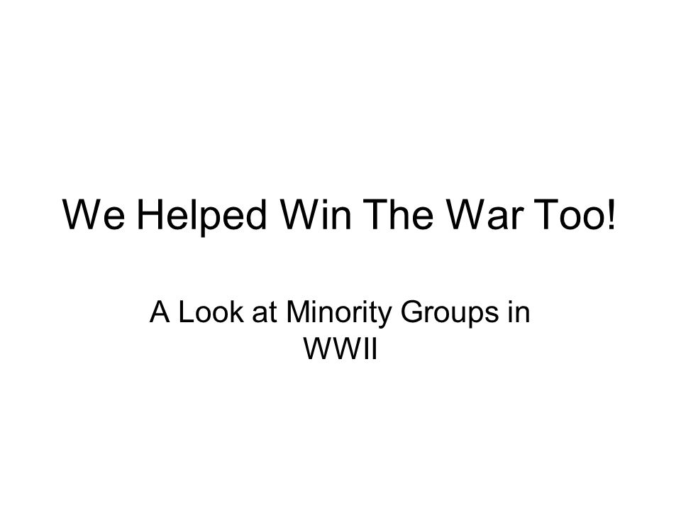 We Helped Win The War Too! A Look at Minority Groups in WWII