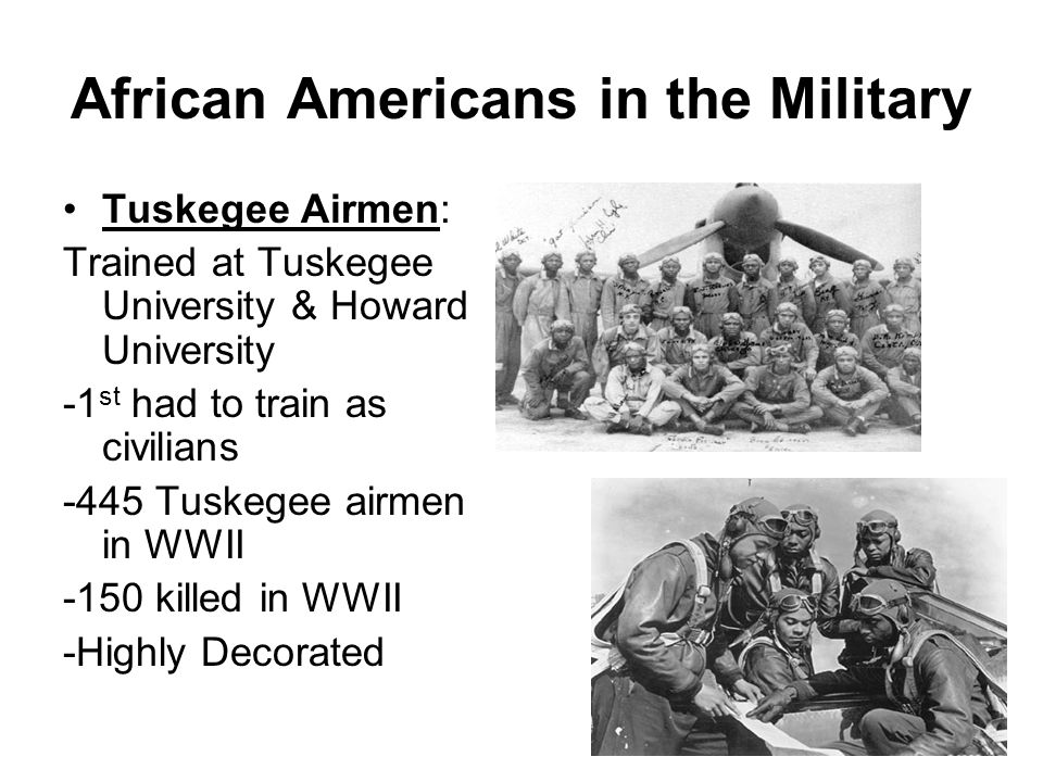 African Americans in the Military Tuskegee Airmen: Trained at Tuskegee University & Howard University -1 st had to train as civilians -445 Tuskegee ai