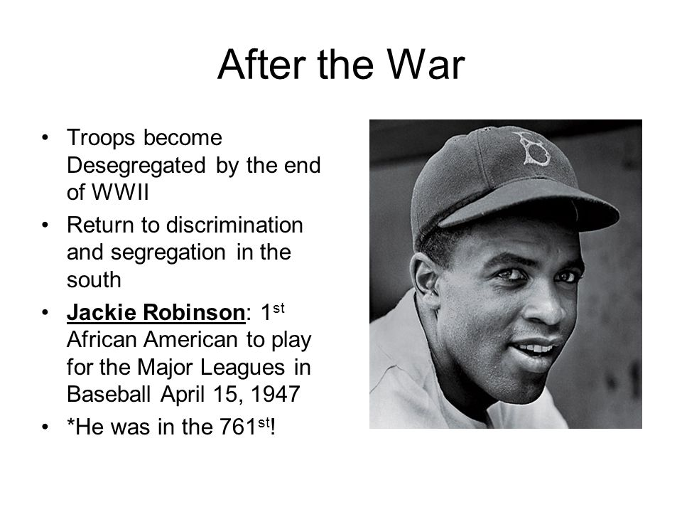 After the War Troops become Desegregated by the end of WWII Return to discrimination and segregation in the south Jackie Robinson: 1 st African Americ