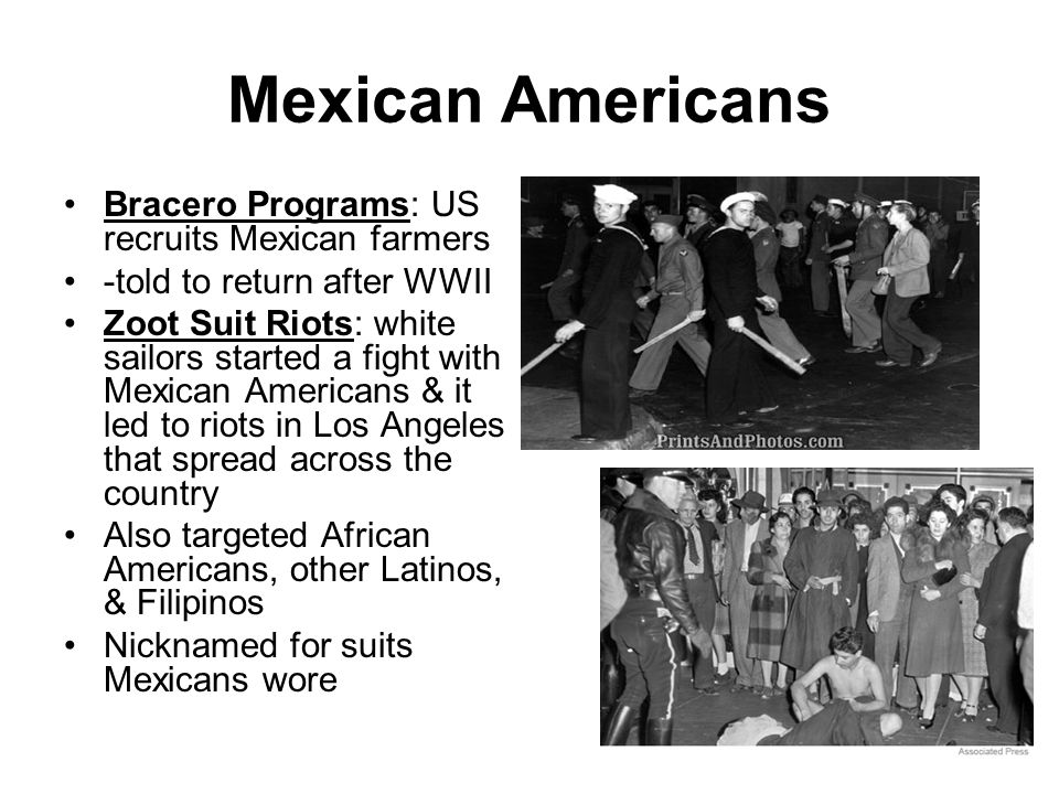 Mexican Americans Bracero Programs: US recruits Mexican farmers -told to return after WWII Zoot Suit Riots: white sailors started a fight with Mexican