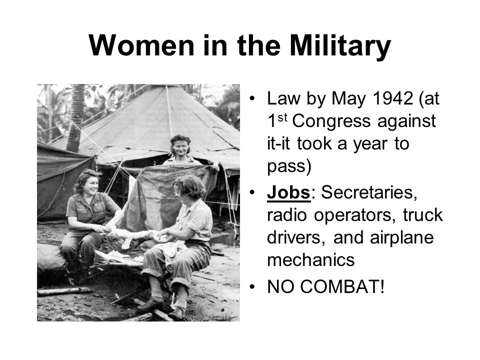 Women in the Military Law by May 1942 (at 1 st Congress against it-it took a year to pass) Jobs: Secretaries, radio operators, truck drivers, and airp