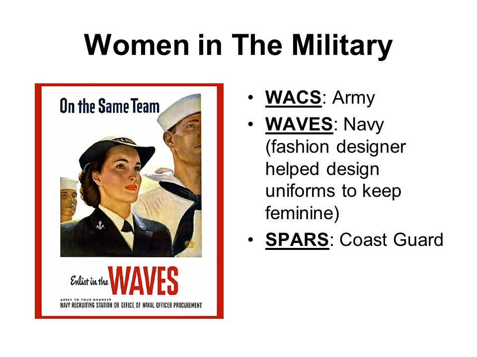 Women in The Military WACS: Army WAVES: Navy (fashion designer helped design uniforms to keep feminine) SPARS: Coast Guard