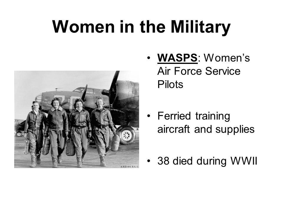 Women in the Military WASPS: Womens Air Force Service Pilots Ferried training aircraft and supplies 38 died during WWII