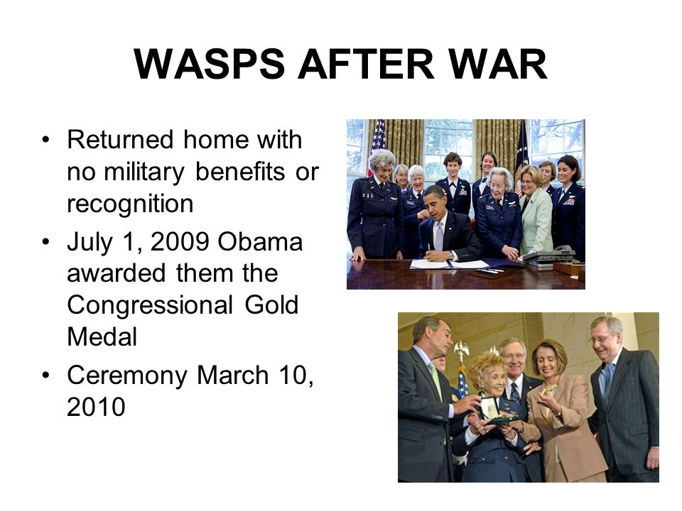 WASPS AFTER WAR Returned home with no military benefits or recognition July 1, 2009 Obama awarded them the Congressional Gold Medal Ceremony March 10,