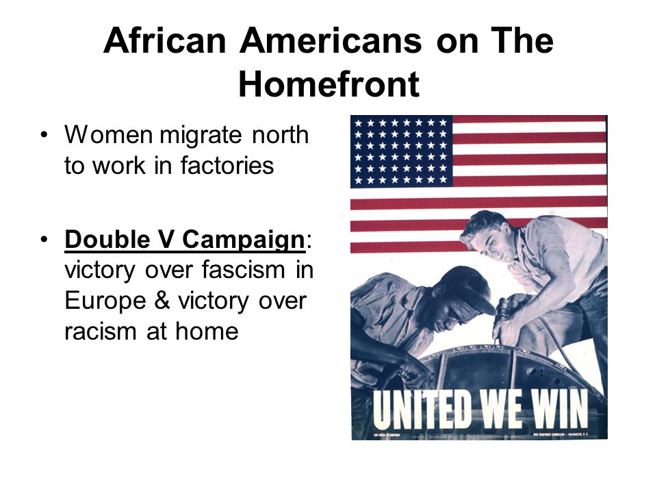 African Americans on The Homefront Women migrate north to work in factories Double V Campaign: victory over fascism in Europe & victory over racism at