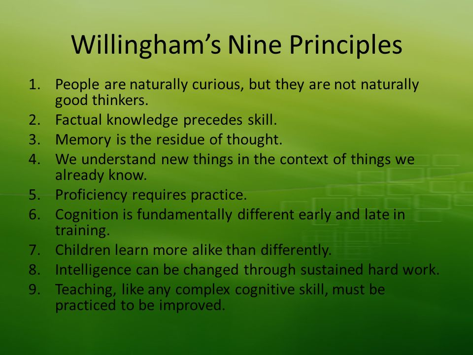 Willinghams Nine Principles 1.People are naturally curious, but they are not naturally good thinkers. 2.Factual knowledge precedes skill. 3.Memory is