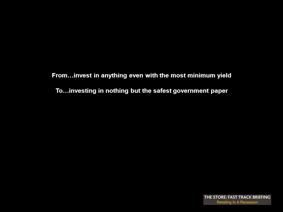 From…invest in anything even with the most minimum yield To…investing in nothing but the safest government paper