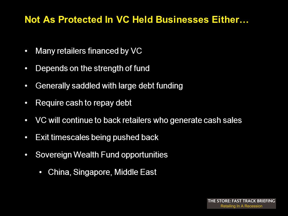Not As Protected In VC Held Businesses Either… Many retailers financed by VC Depends on the strength of fund Generally saddled with large debt funding Require cash to repay debt VC will continue to back retailers who generate cash sales Exit timescales being pushed back Sovereign Wealth Fund opportunities China, Singapore, Middle East