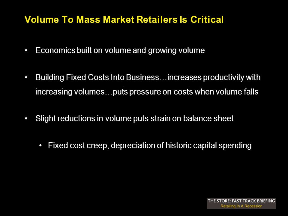Volume To Mass Market Retailers Is Critical Economics built on volume and growing volume Building Fixed Costs Into Business…increases productivity with increasing volumes…puts pressure on costs when volume falls Slight reductions in volume puts strain on balance sheet Fixed cost creep, depreciation of historic capital spending