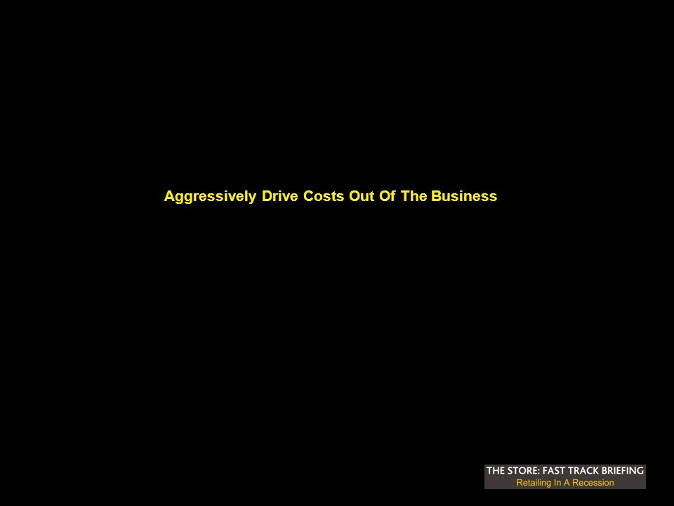Aggressively Drive Costs Out Of The Business