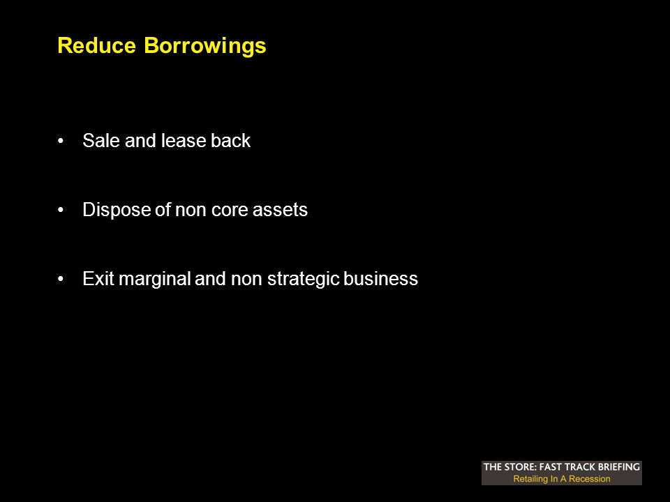 Reduce Borrowings Sale and lease back Dispose of non core assets Exit marginal and non strategic business