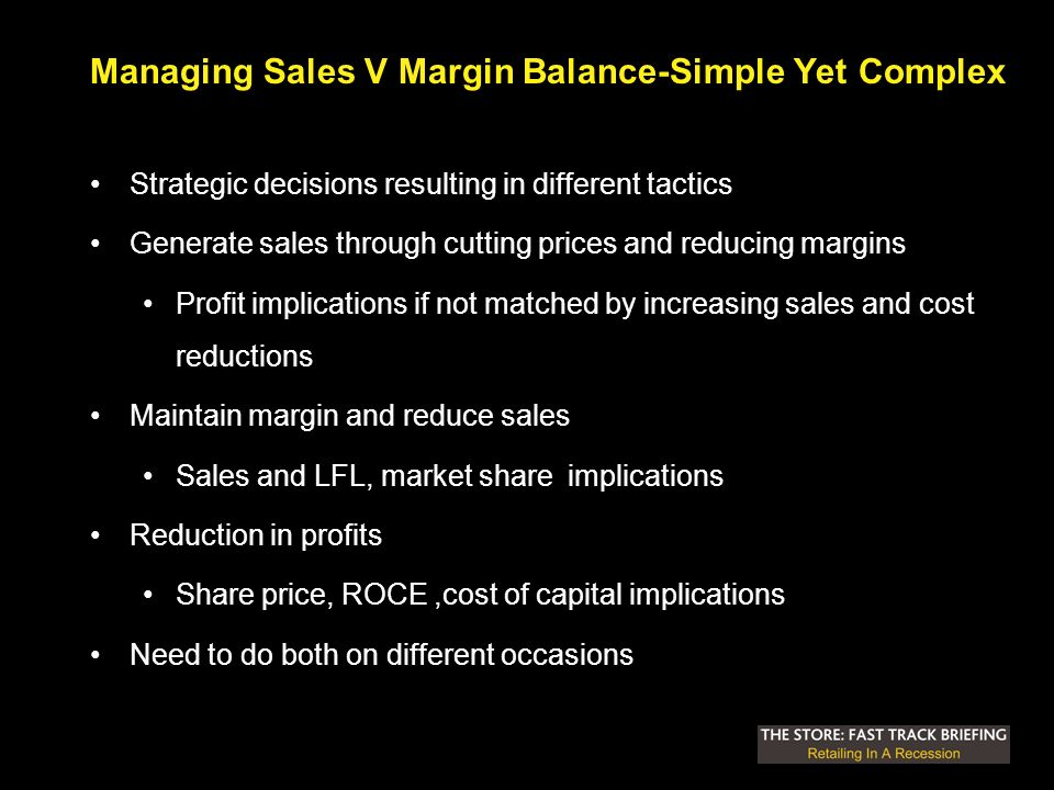 Managing Sales V Margin Balance-Simple Yet Complex Strategic decisions resulting in different tactics Generate sales through cutting prices and reducing margins Profit implications if not matched by increasing sales and cost reductions Maintain margin and reduce sales Sales and LFL, market share implications Reduction in profits Share price, ROCE,cost of capital implications Need to do both on different occasions