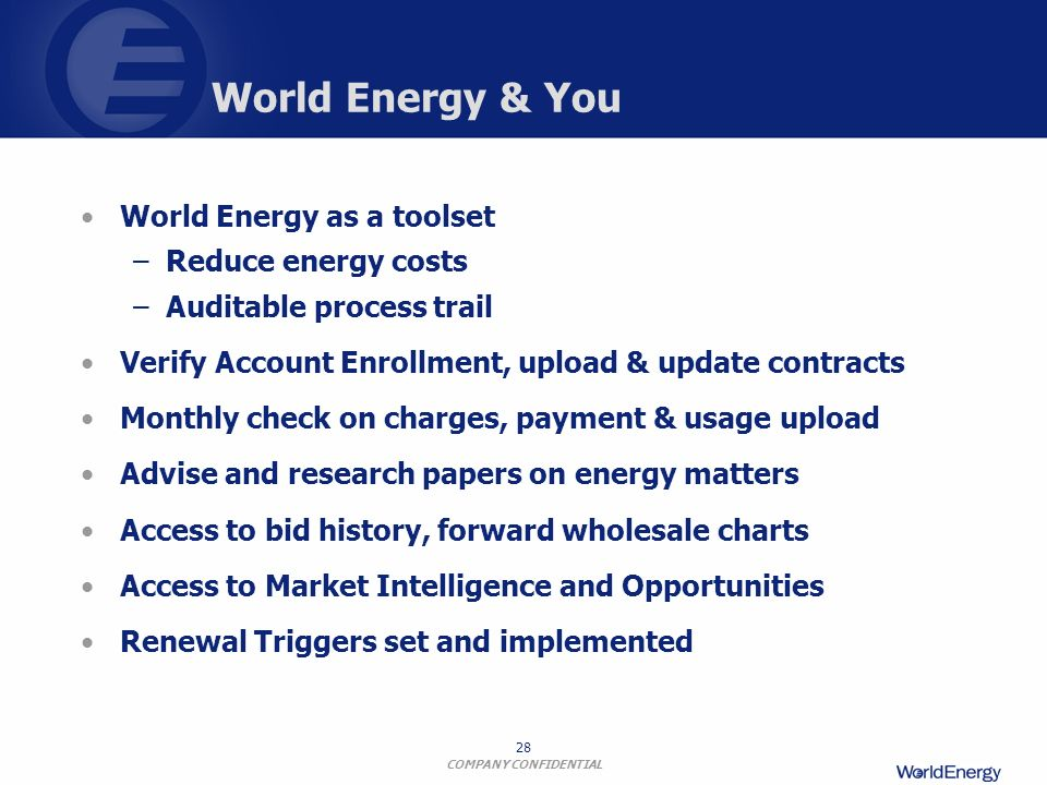 COMPANY CONFIDENTIAL 28 World Energy & You World Energy as a toolset –Reduce energy costs –Auditable process trail Verify Account Enrollment, upload &