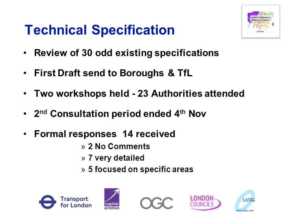 Technical Specification Review of 30 odd existing specifications First Draft send to Boroughs & TfL Two workshops held - 23 Authorities attended 2 nd