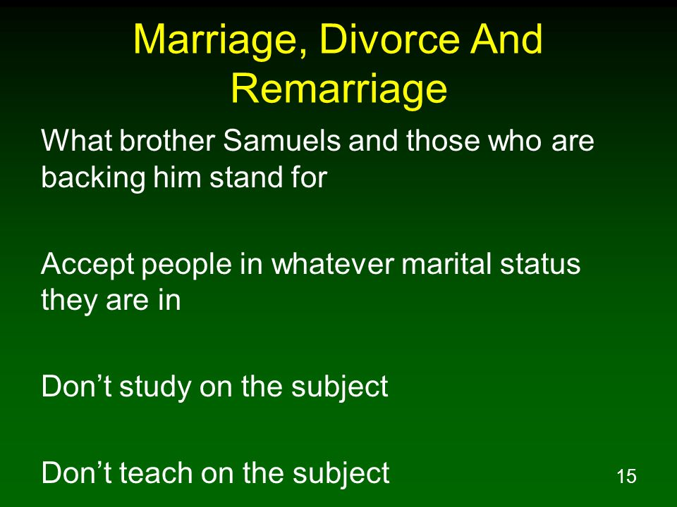 15 Marriage, Divorce And Remarriage What brother Samuels and those who are backing him stand for Accept people in whatever marital status they are in