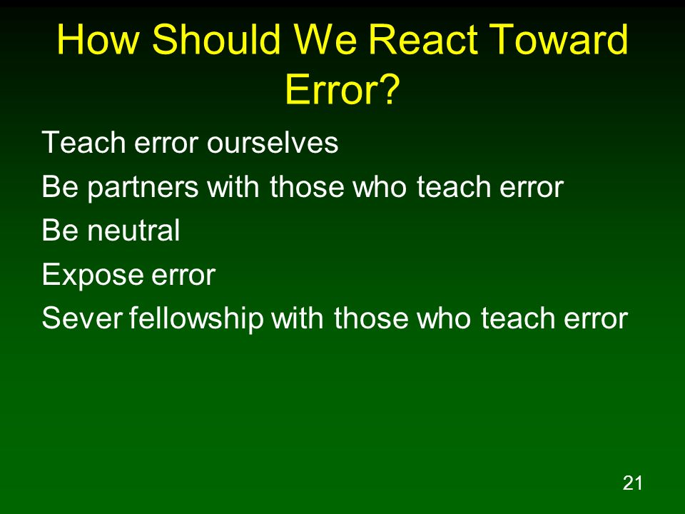 21 How Should We React Toward Error? Teach error ourselves Be partners with those who teach error Be neutral Expose error Sever fellowship with those