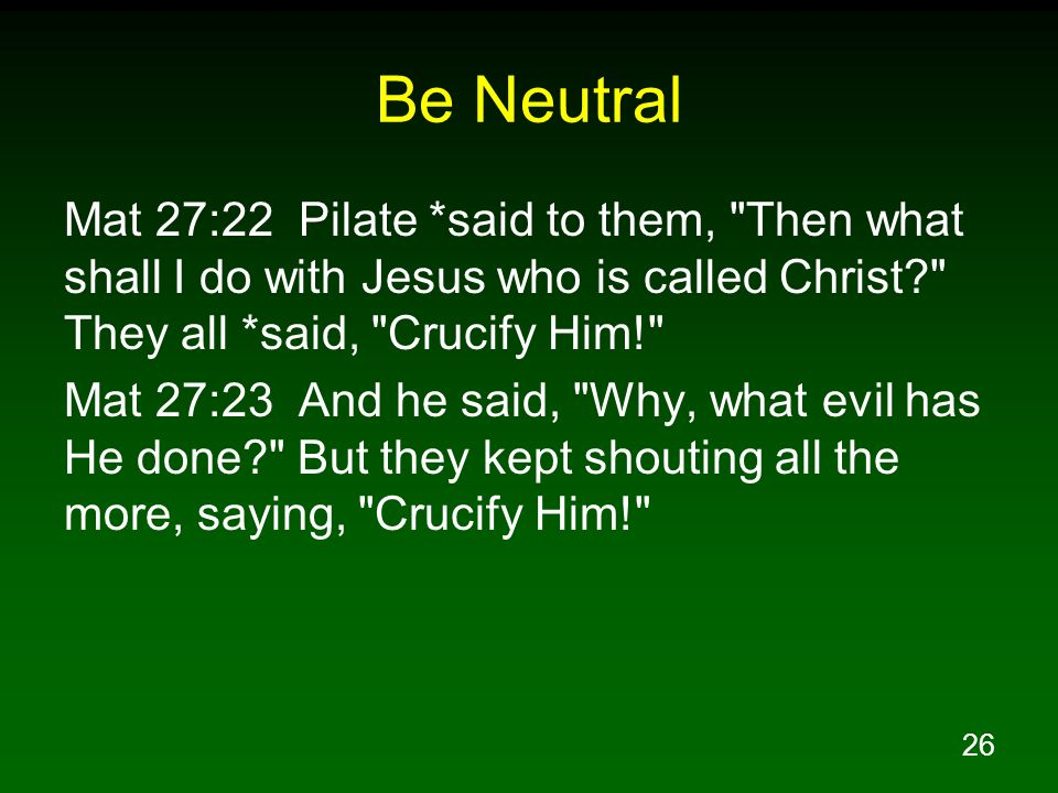 26 Be Neutral Mat 27:22 Pilate *said to them,