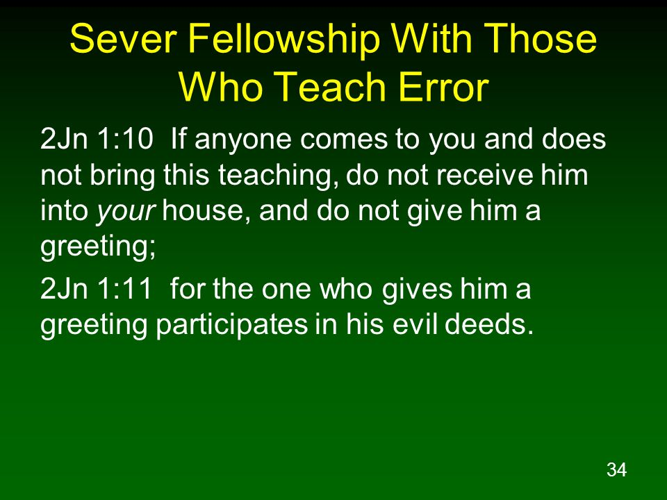 34 Sever Fellowship With Those Who Teach Error 2Jn 1:10 If anyone comes to you and does not bring this teaching, do not receive him into your house, a