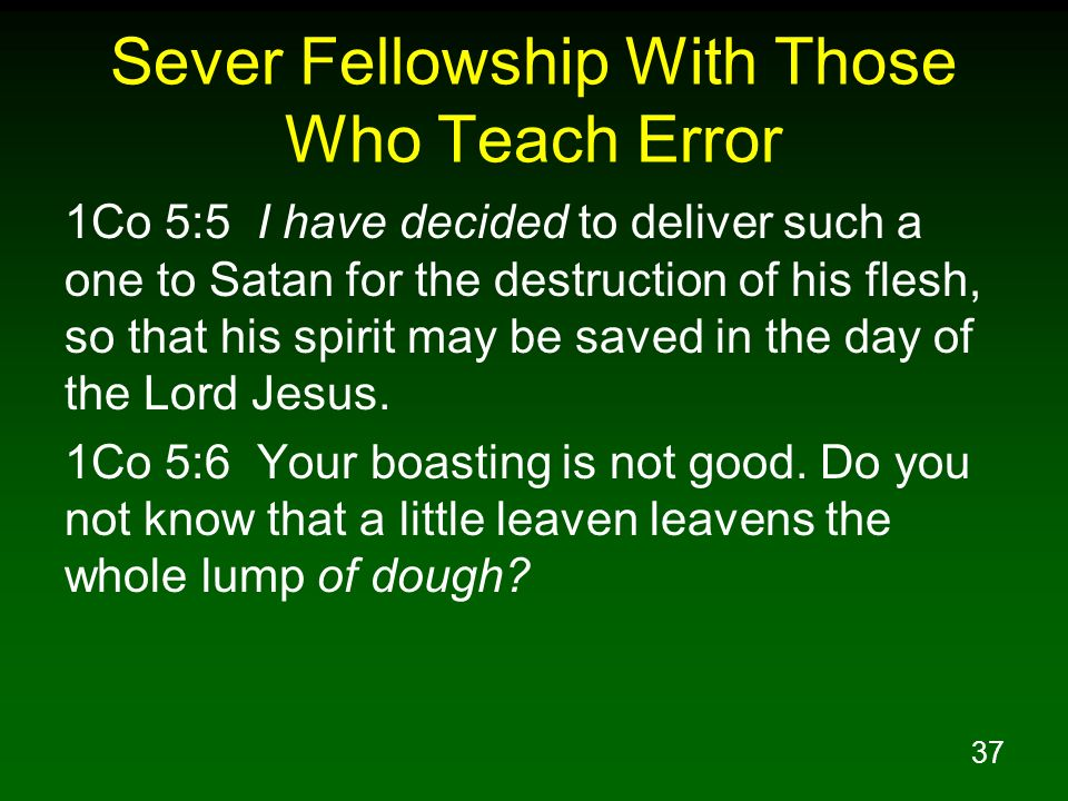 37 Sever Fellowship With Those Who Teach Error 1Co 5:5 I have decided to deliver such a one to Satan for the destruction of his flesh, so that his spi