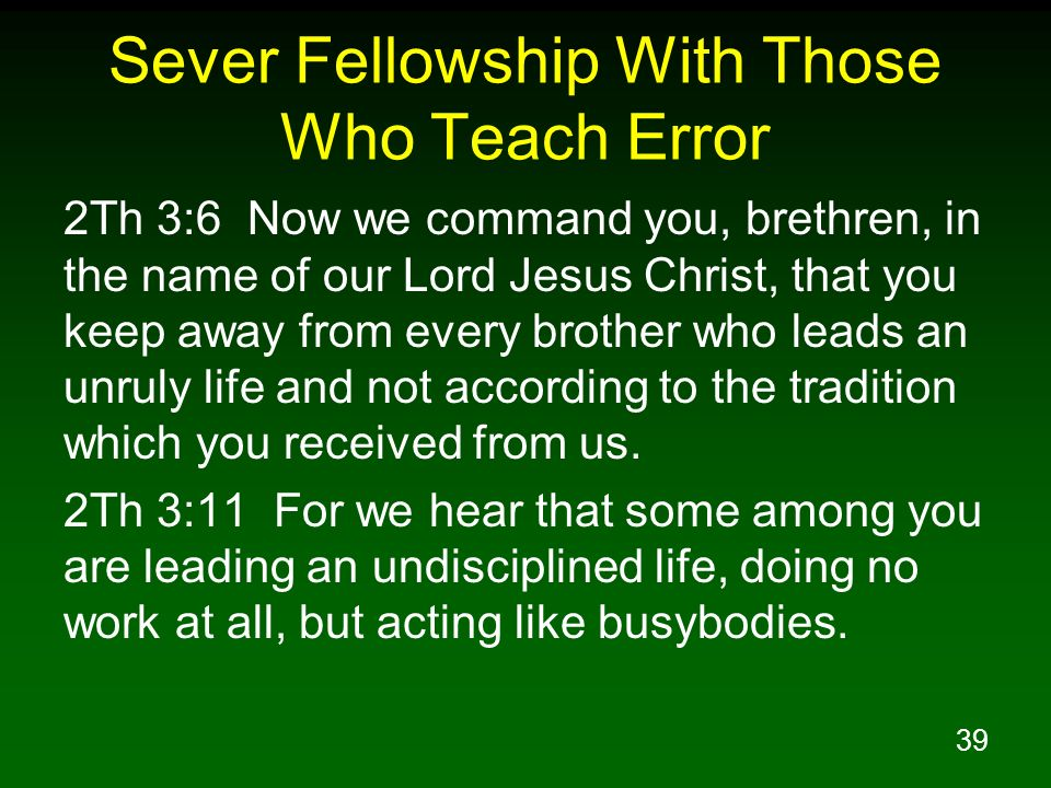 39 Sever Fellowship With Those Who Teach Error 2Th 3:6 Now we command you, brethren, in the name of our Lord Jesus Christ, that you keep away from eve