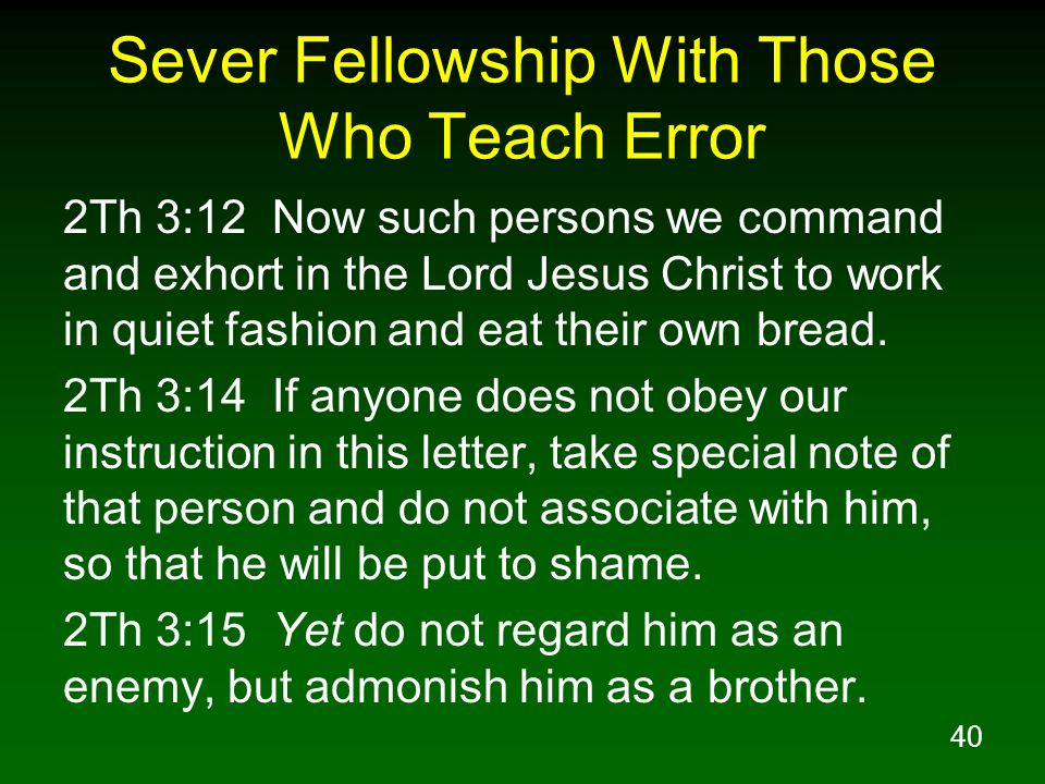40 Sever Fellowship With Those Who Teach Error 2Th 3:12 Now such persons we command and exhort in the Lord Jesus Christ to work in quiet fashion and e