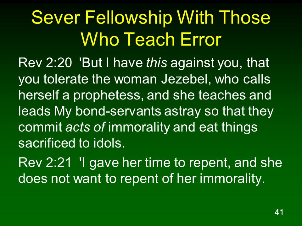 41 Sever Fellowship With Those Who Teach Error Rev 2:20 'But I have this against you, that you tolerate the woman Jezebel, who calls herself a prophet