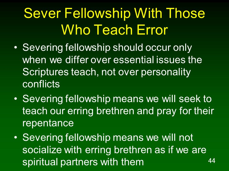 44 Sever Fellowship With Those Who Teach Error Severing fellowship should occur only when we differ over essential issues the Scriptures teach, not ov