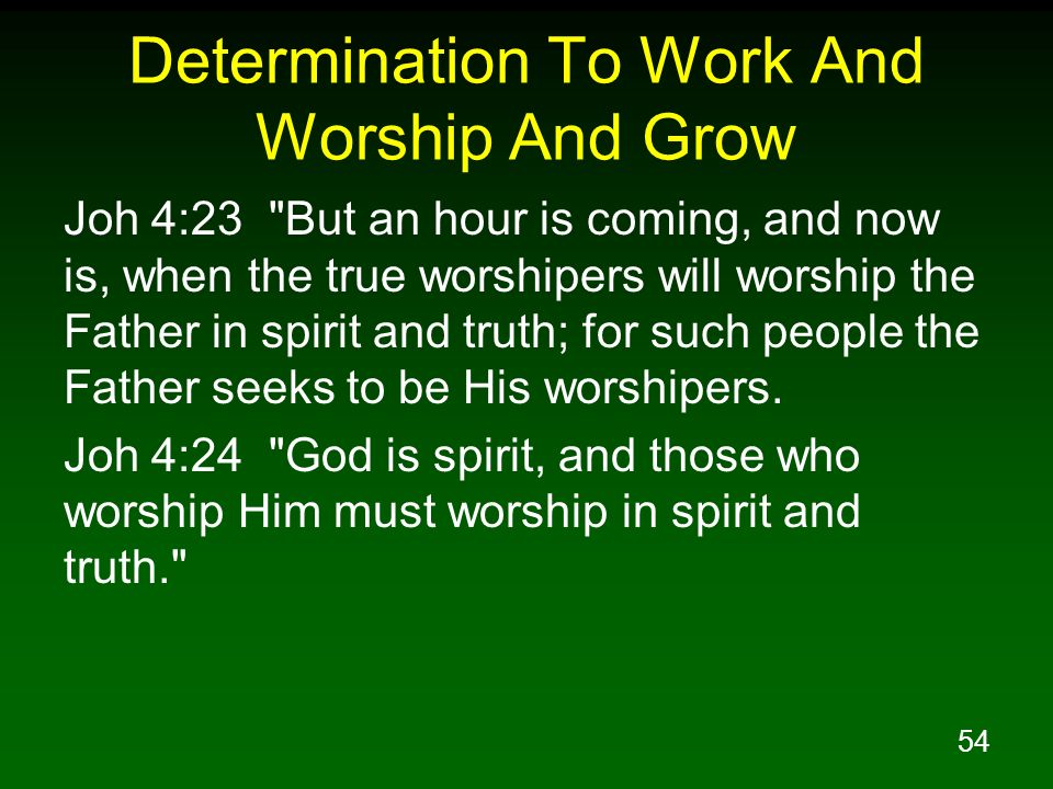 54 Determination To Work And Worship And Grow Joh 4:23