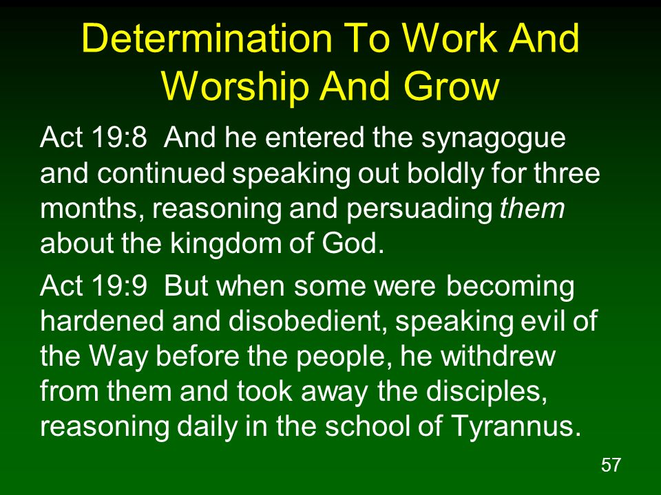 57 Determination To Work And Worship And Grow Act 19:8 And he entered the synagogue and continued speaking out boldly for three months, reasoning and