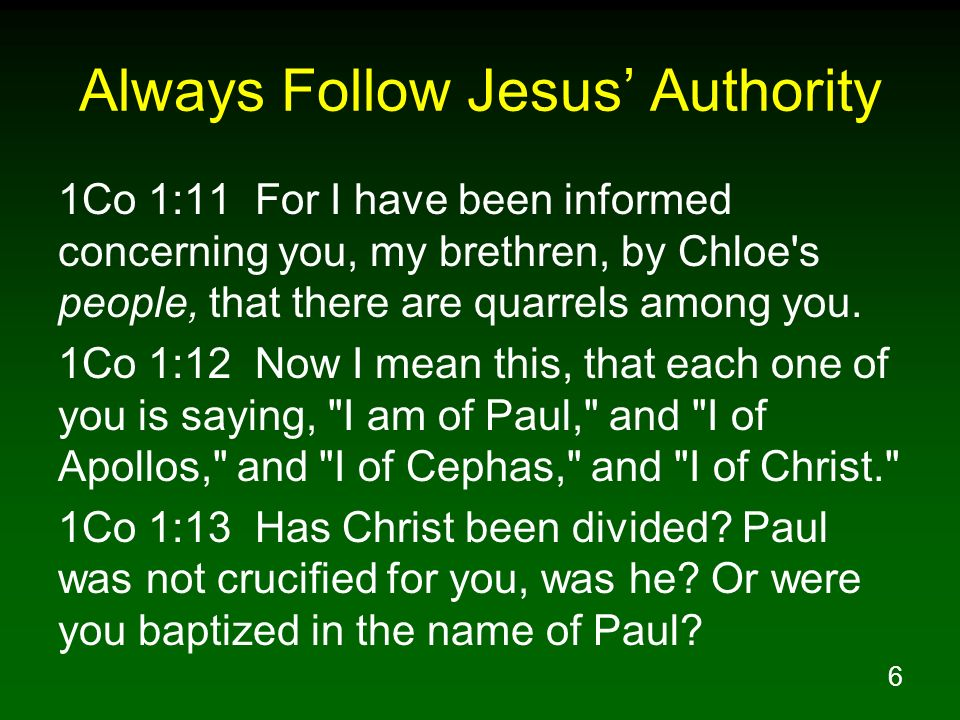 6 Always Follow Jesus Authority 1Co 1:11 For I have been informed concerning you, my brethren, by Chloe's people, that there are quarrels among you. 1