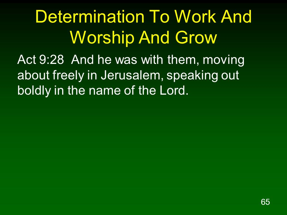 65 Determination To Work And Worship And Grow Act 9:28 And he was with them, moving about freely in Jerusalem, speaking out boldly in the name of the