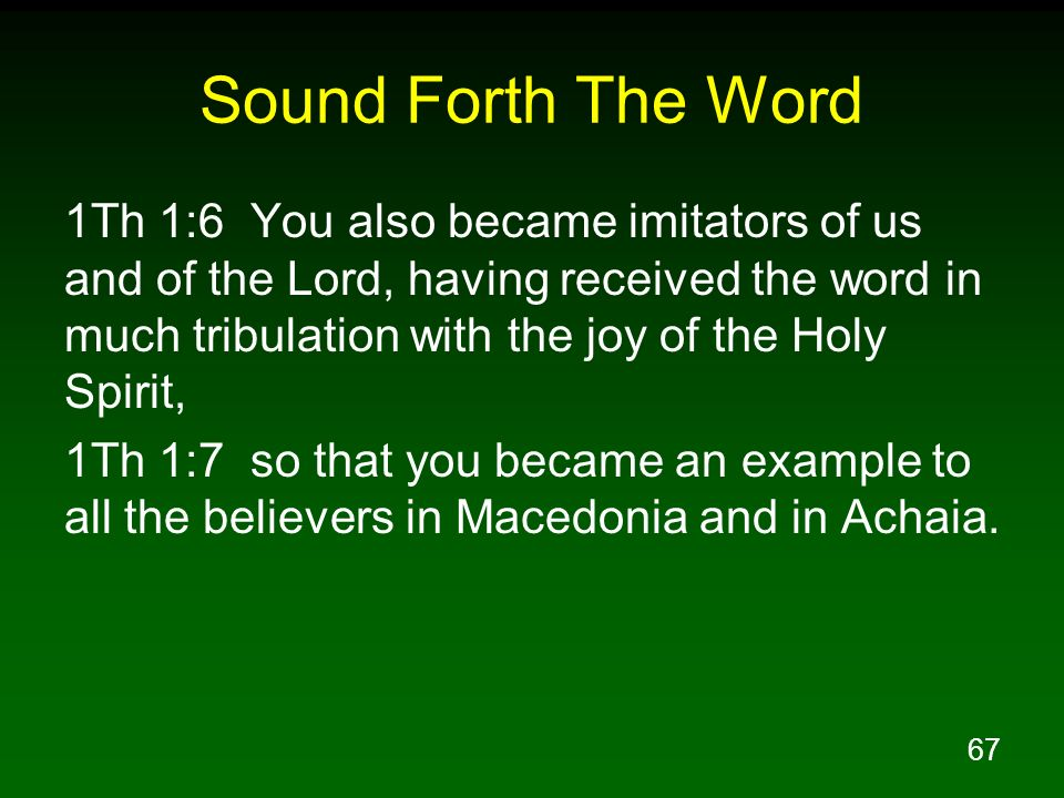 67 Sound Forth The Word 1Th 1:6 You also became imitators of us and of the Lord, having received the word in much tribulation with the joy of the Holy