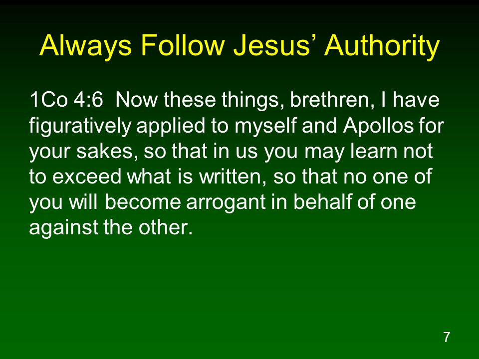7 Always Follow Jesus Authority 1Co 4:6 Now these things, brethren, I have figuratively applied to myself and Apollos for your sakes, so that in us yo
