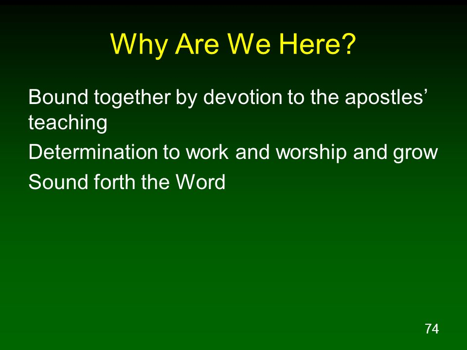 74 Why Are We Here? Bound together by devotion to the apostles teaching Determination to work and worship and grow Sound forth the Word