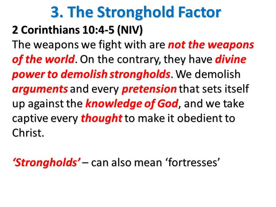 3. The Stronghold Factor 2 Corinthians 10:4-5 (NIV) The weapons we fight with are not the weapons of the world. On the contrary, they have divine powe