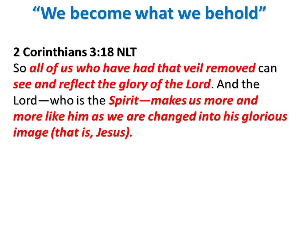 We become what we beholdWe become what we behold 2 Corinthians 3:18 NLT So all of us who have had that veil removed can see and reflect the glory of t