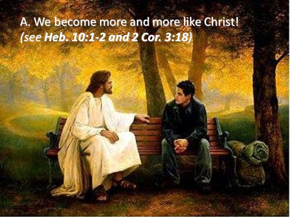 A. We become more and more like Christ! (see Heb. 10:1-2 and 2 Cor. 3:18)