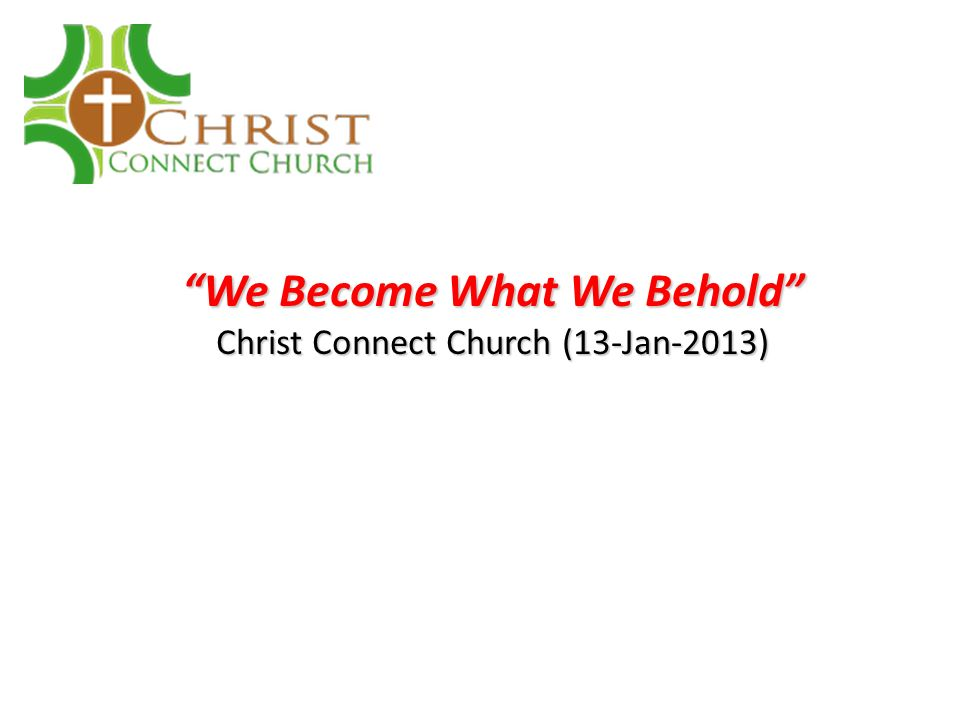 We become what we beholdWe become what we behold A beautiful Christian dynamic: 1.When we are saved and born-again, we are given a new mind – the mind of Christ (see 1 Cor.